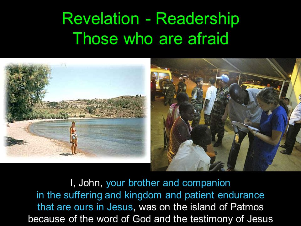 Revelation - Readership Those who are afraid I, John, your brother and companion in the suffering and kingdom and patient endurance that are ours in Jesus, was on the island of Patmos because of the word of God and the testimony of Jesus