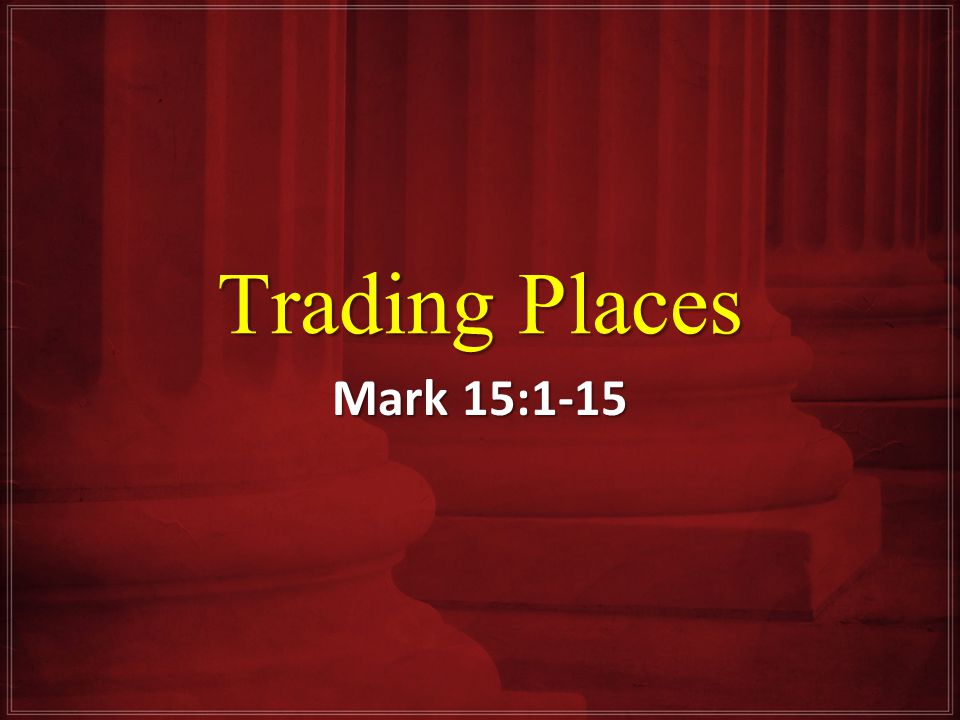 Trading Places Mark 15:1-15
