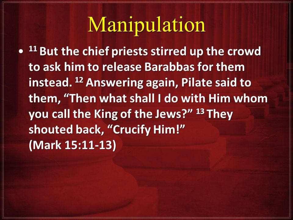 Manipulation 11 But the chief priests stirred up the crowd to ask him to release Barabbas for them instead.