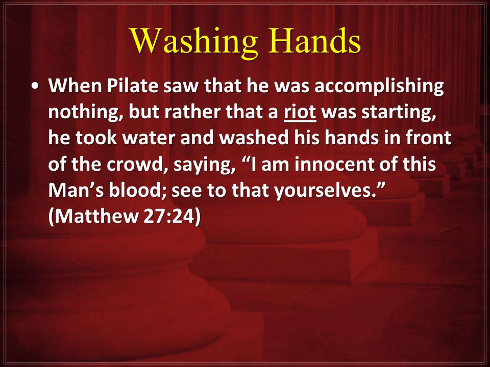 Washing Hands When Pilate saw that he was accomplishing nothing, but rather that a riot was starting, he took water and washed his hands in front of the crowd, saying, I am innocent of this Man's blood; see to that yourselves. (Matthew 27:24)When Pilate saw that he was accomplishing nothing, but rather that a riot was starting, he took water and washed his hands in front of the crowd, saying, I am innocent of this Man's blood; see to that yourselves. (Matthew 27:24)