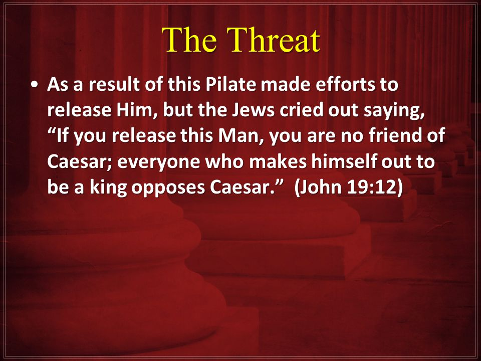 The Threat As a result of this Pilate made efforts to release Him, but the Jews cried out saying, If you release this Man, you are no friend of Caesar; everyone who makes himself out to be a king opposes Caesar. (John 19:12)As a result of this Pilate made efforts to release Him, but the Jews cried out saying, If you release this Man, you are no friend of Caesar; everyone who makes himself out to be a king opposes Caesar. (John 19:12)
