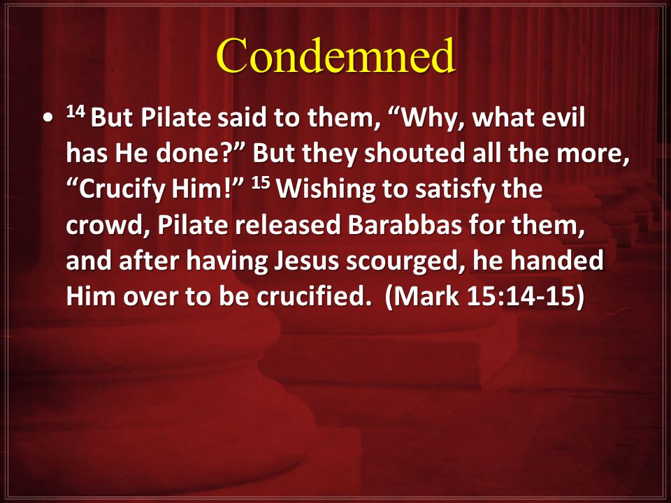Condemned 14 But Pilate said to them, Why, what evil has He done But they shouted all the more, Crucify Him! 15 Wishing to satisfy the crowd, Pilate released Barabbas for them, and after having Jesus scourged, he handed Him over to be crucified.