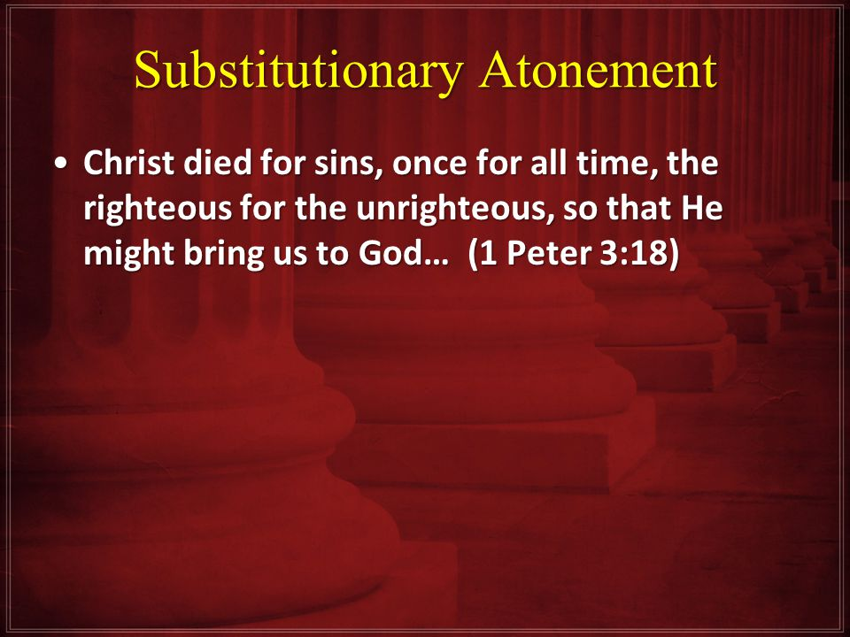 Substitutionary Atonement Christ died for sins, once for all time, the righteous for the unrighteous, so that He might bring us to God… (1 Peter 3:18)Christ died for sins, once for all time, the righteous for the unrighteous, so that He might bring us to God… (1 Peter 3:18)