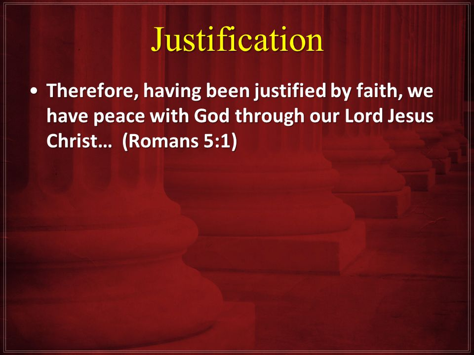 Justification Therefore, having been justified by faith, we have peace with God through our Lord Jesus Christ… (Romans 5:1)Therefore, having been justified by faith, we have peace with God through our Lord Jesus Christ… (Romans 5:1)