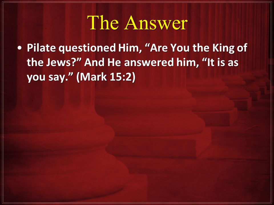 The Answer Pilate questioned Him, Are You the King of the Jews And He answered him, It is as you say. (Mark 15:2)Pilate questioned Him, Are You the King of the Jews And He answered him, It is as you say. (Mark 15:2)