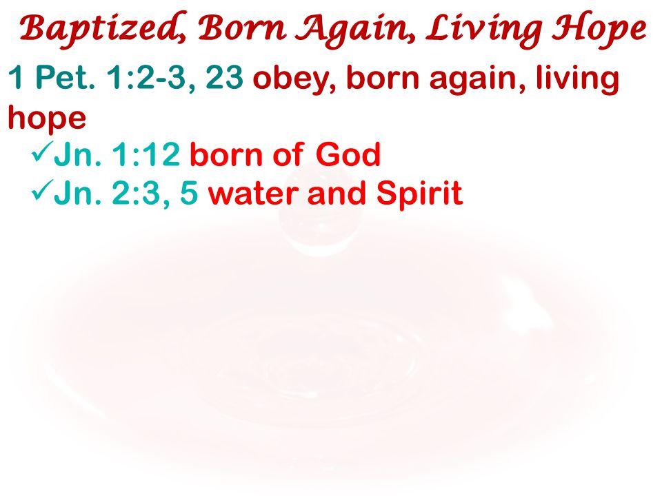 1 Pet. 1:2-3, 23 obey, born again, living hope Jn. 1:12 born of God Jn. 2:3, 5 water and Spirit Baptized, Born Again, Living Hope