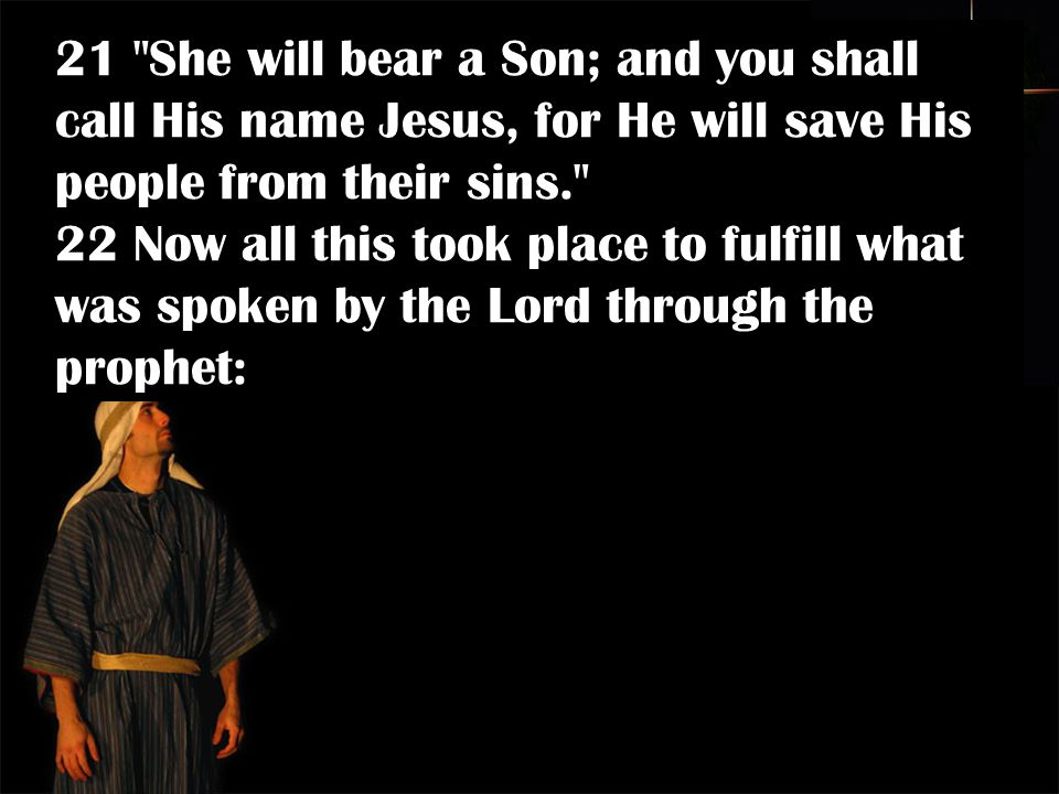 21 She will bear a Son; and you shall call His name Jesus, for He will save His people from their sins. 22 Now all this took place to fulfill what was spoken by the Lord through the prophet: