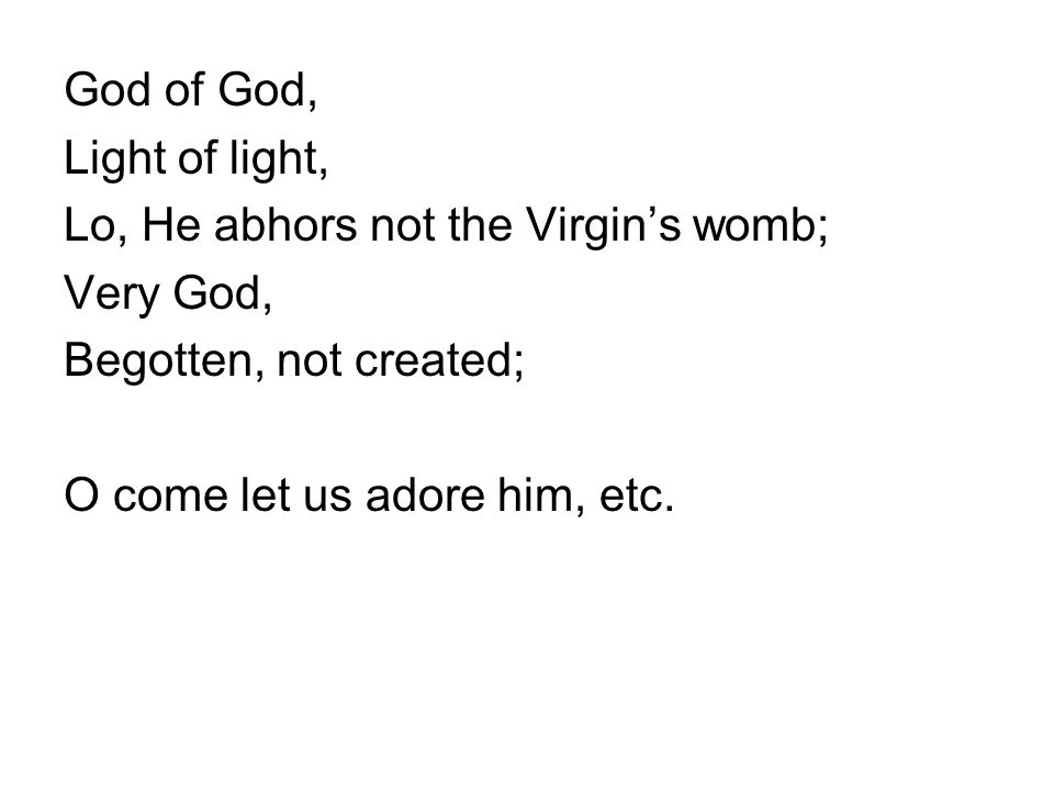 God of God, Light of light, Lo, He abhors not the Virgin's womb; Very God, Begotten, not created; O come let us adore him, etc.