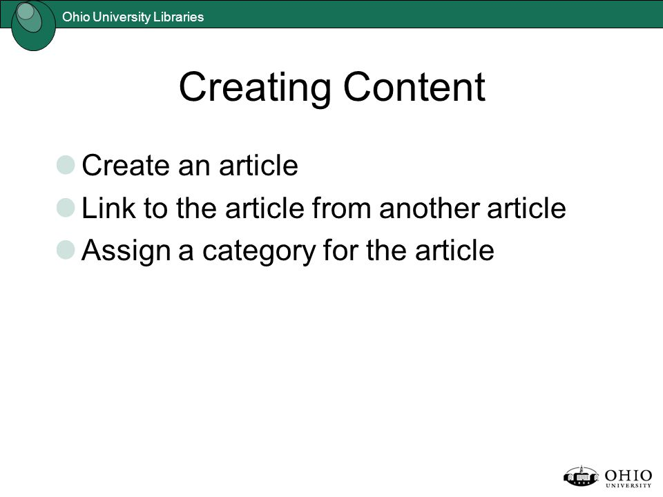 Ohio University Libraries Creating Content Create an article Link to the article from another article Assign a category for the article