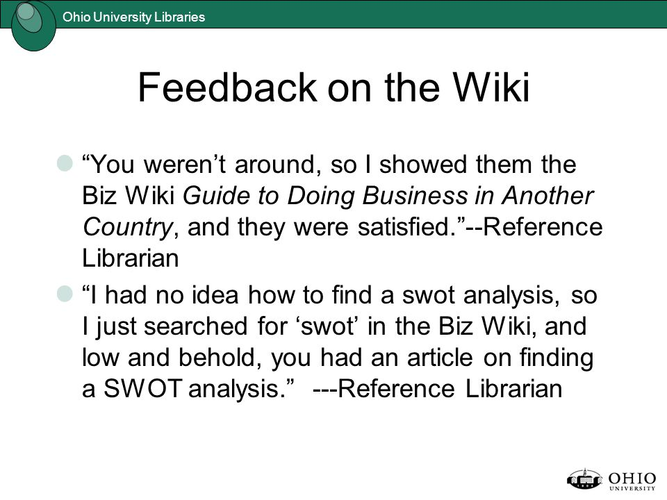 Ohio University Libraries Feedback on the Wiki You weren't around, so I showed them the Biz Wiki Guide to Doing Business in Another Country, and they were satisfied. --Reference Librarian I had no idea how to find a swot analysis, so I just searched for 'swot' in the Biz Wiki, and low and behold, you had an article on finding a SWOT analysis. ---Reference Librarian