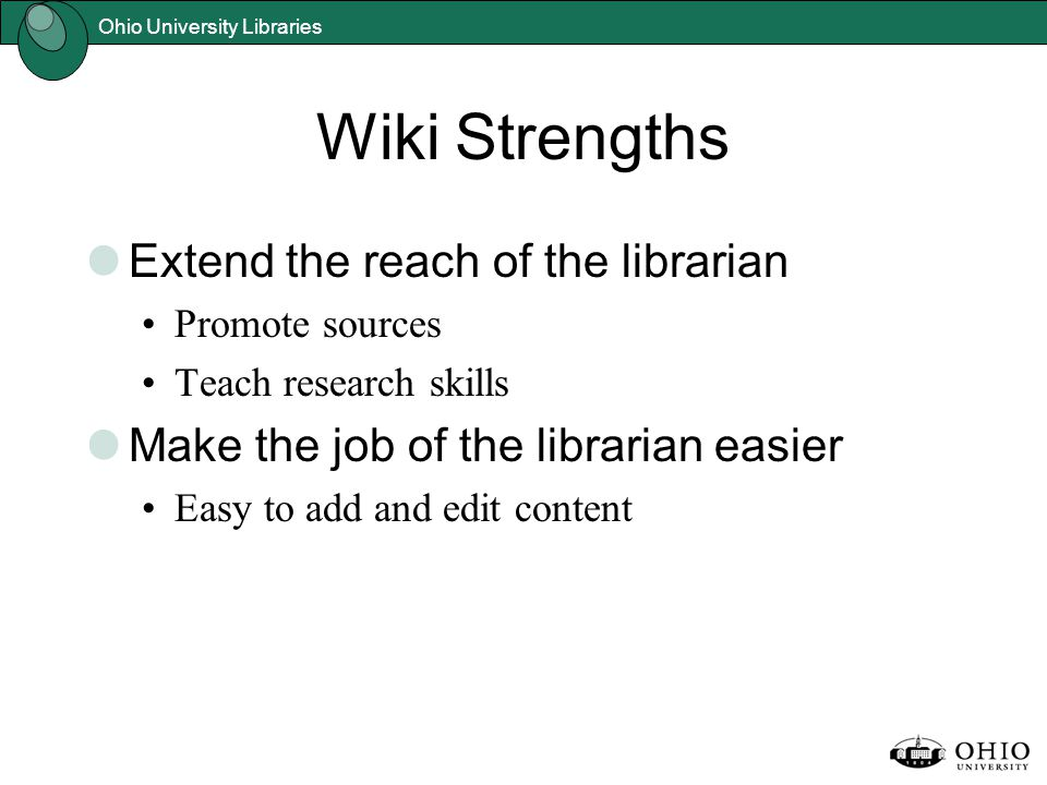 Ohio University Libraries Wiki Strengths Extend the reach of the librarian Promote sources Teach research skills Make the job of the librarian easier