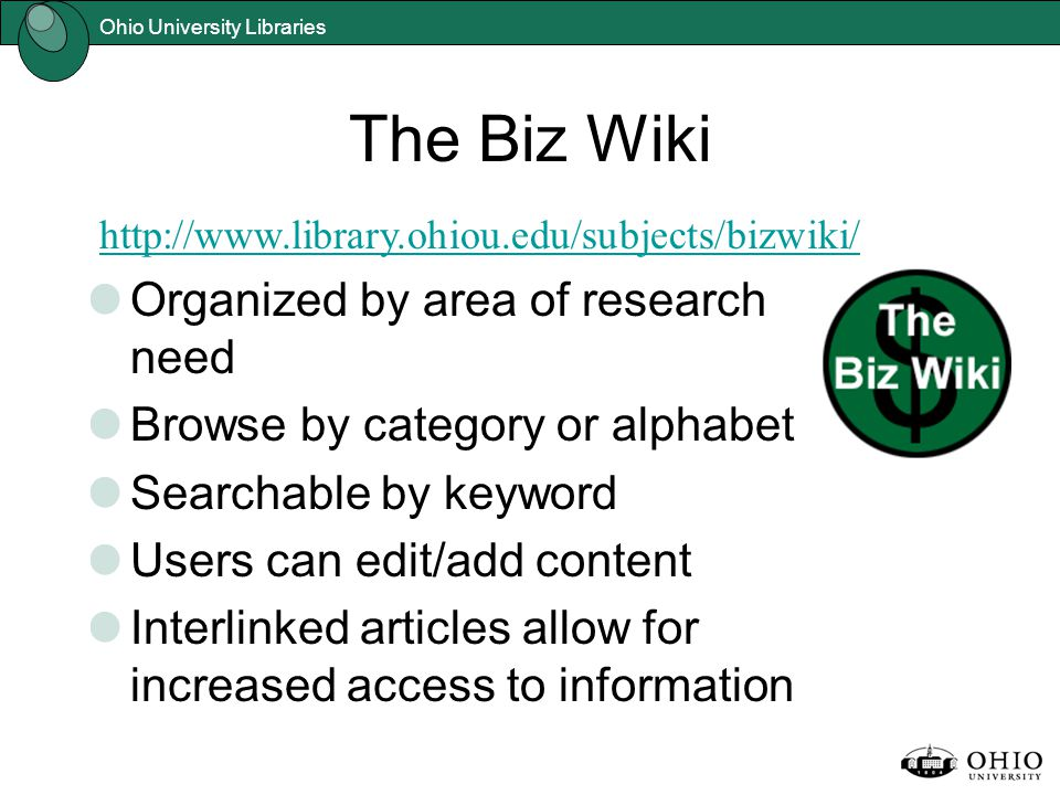 Ohio University Libraries The Biz Wiki Organized by area of research need Browse by category or alphabet Searchable by keyword Users can edit/add content Interlinked articles allow for increased access to information http://www.library.ohiou.edu/subjects/bizwiki/