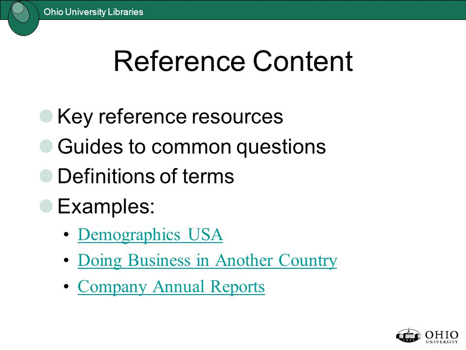 Ohio University Libraries Reference Content Key reference resources Guides to common questions Definitions of terms Examples: Demographics USA Doing Business in Another Country Company Annual Reports
