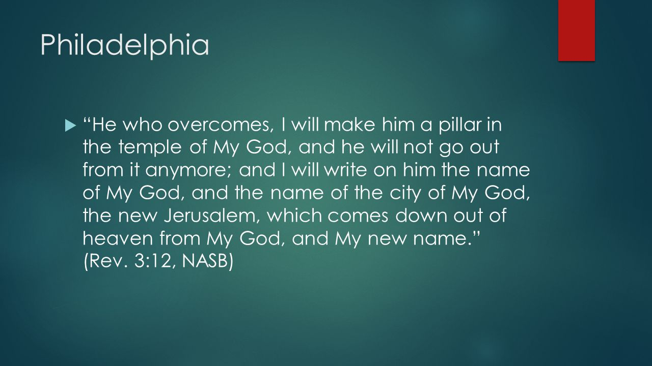 Philadelphia  He who overcomes, I will make him a pillar in the temple of My God, and he will not go out from it anymore; and I will write on him the name of My God, and the name of the city of My God, the new Jerusalem, which comes down out of heaven from My God, and My new name. (Rev.