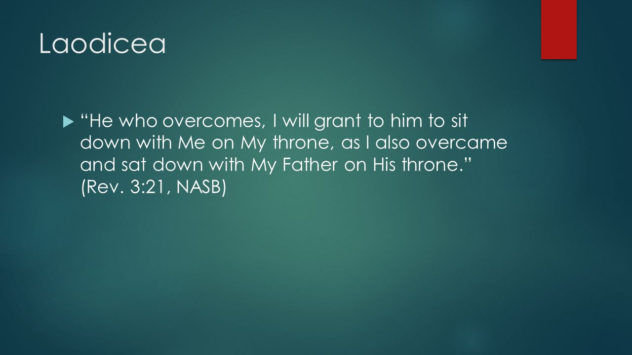 Laodicea  He who overcomes, I will grant to him to sit down with Me on My throne, as I also overcame and sat down with My Father on His throne. (Rev.