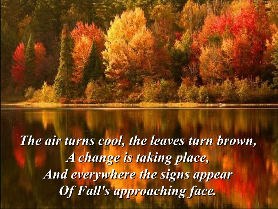 But soon a softness in the air! God paints a picture, oh so rare Of Autumn leaves that all turn brown And red and gold as they fall down. But soon a s