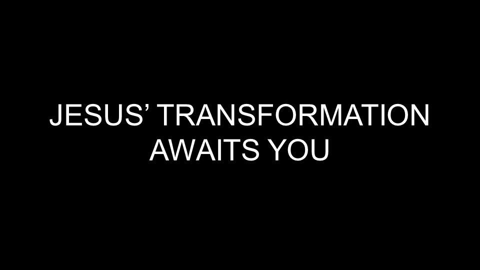 JESUS' TRANSFORMATION AWAITS YOU