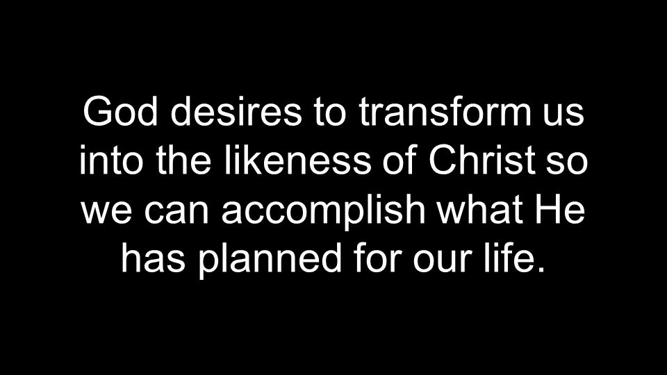 God desires to transform us into the likeness of Christ so we can accomplish what He has planned for our life.