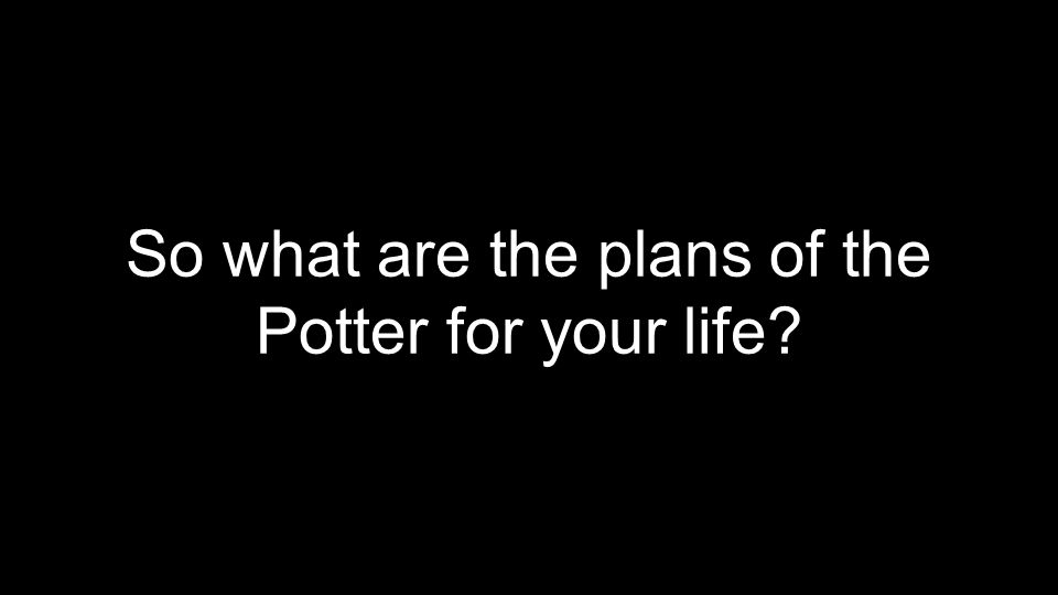 So what are the plans of the Potter for your life