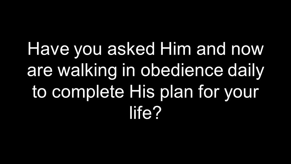 Have you asked Him and now are walking in obedience daily to complete His plan for your life