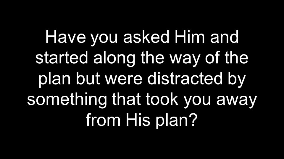 Have you asked Him and started along the way of the plan but were distracted by something that took you away from His plan