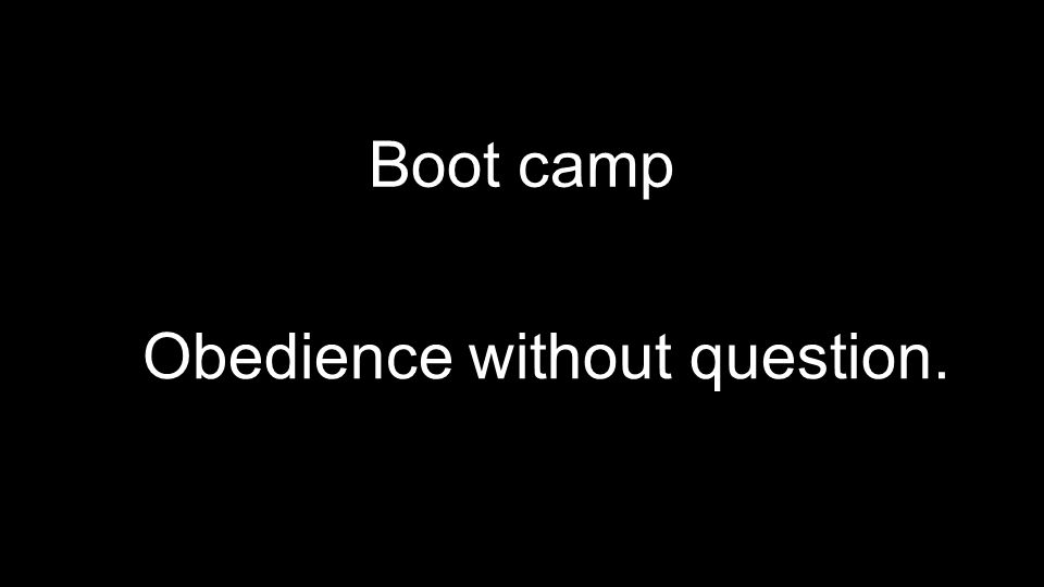Boot camp Obedience without question.