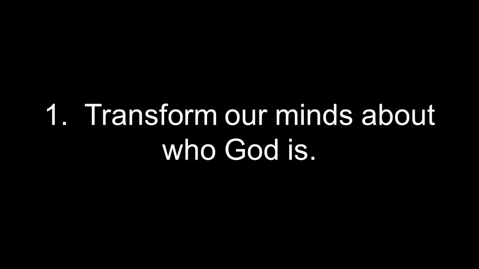 1. Transform our minds about who God is.