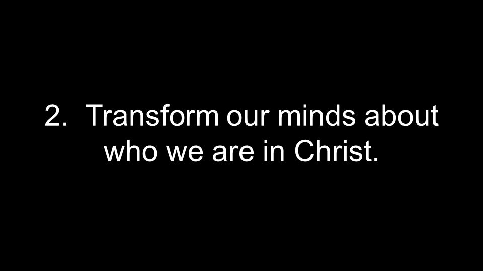 2. Transform our minds about who we are in Christ.