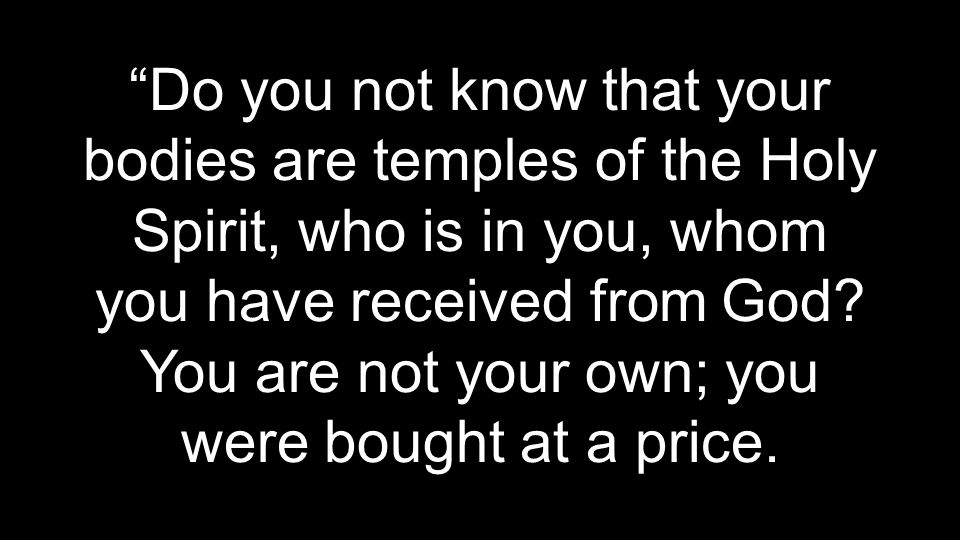 Do you not know that your bodies are temples of the Holy Spirit, who is in you, whom you have received from God.