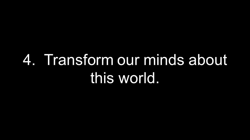 4. Transform our minds about this world.