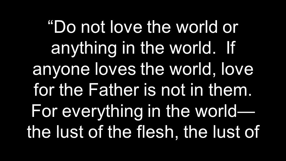 Do not love the world or anything in the world.