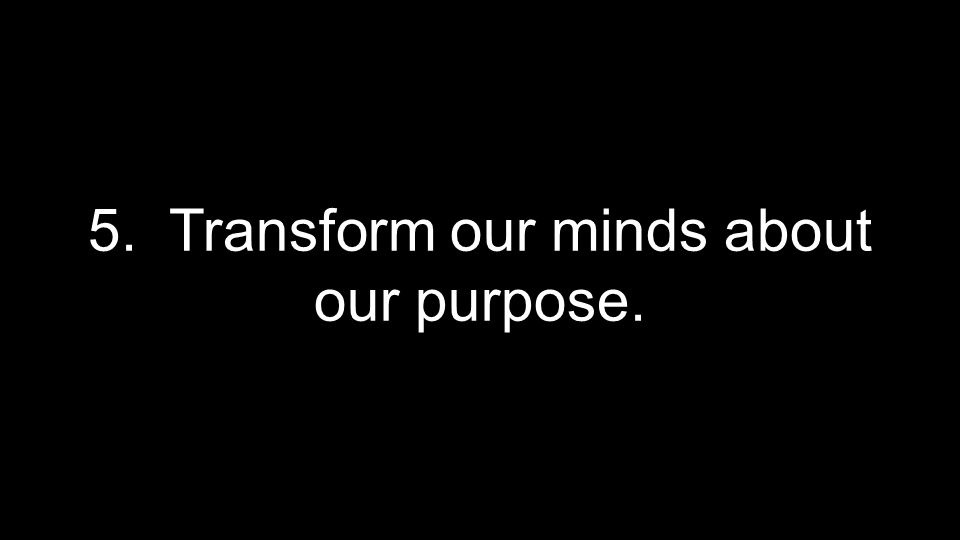 5. Transform our minds about our purpose.
