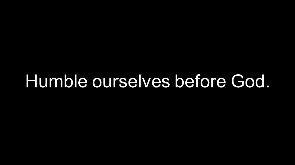 Humble ourselves before God.