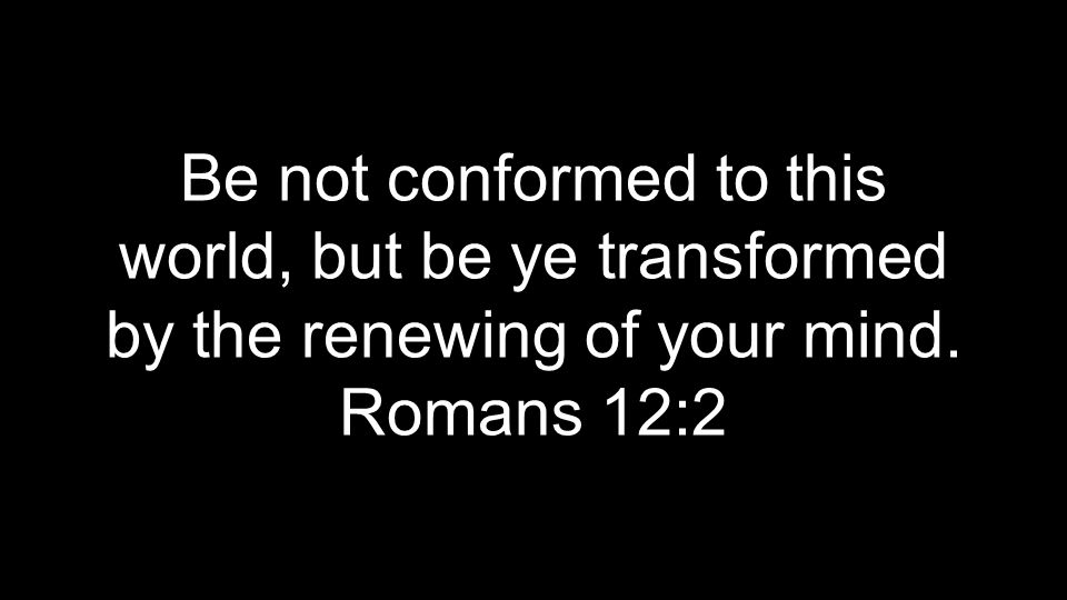Be not conformed to this world, but be ye transformed by the renewing of your mind. Romans 12:2
