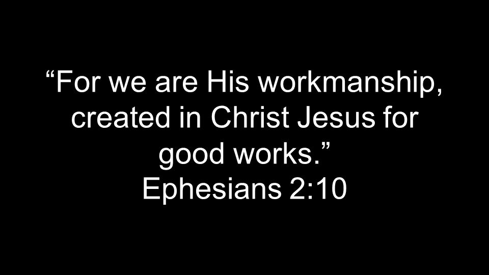 For we are His workmanship, created in Christ Jesus for good works. Ephesians 2:10