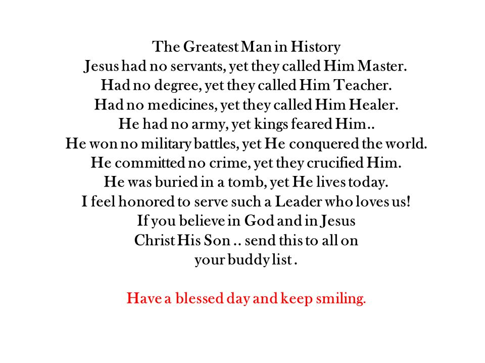 The Greatest Man in History Jesus had no servants, yet they called Him Master. Had no degree, yet they called Him Teacher. Had no medicines, yet they