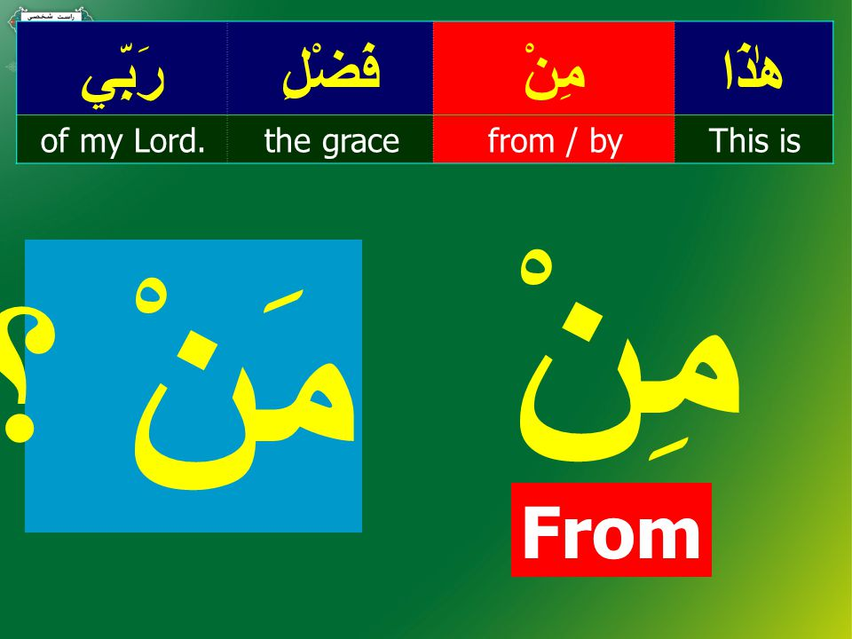 هٰذَامِنْفَضْلِرَبِّي This isfrom / bythe graceof my Lord. مِنْ From مَنْ ؟