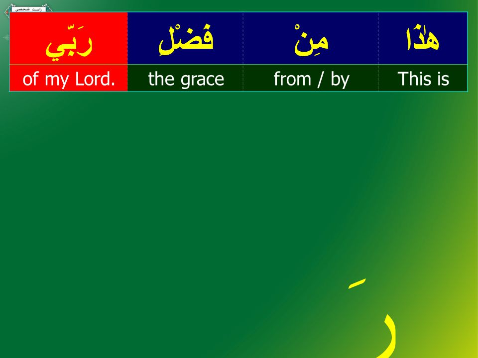 هٰذَامِنْفَضْلِرَبِّي This isfrom / bythe graceof my Lord. رَ بِّي My Lord