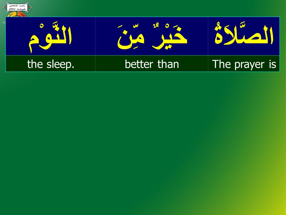 الصَّلاَةُ خَيْرٌ مِّنَ النَّوْم The prayer isbetter thanthe sleep.