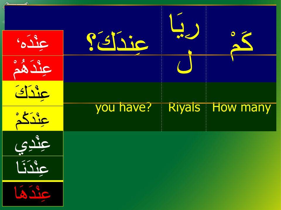 كَمْ رِيَا ل عِندَكَ؟ How manyRiyalsyou have.