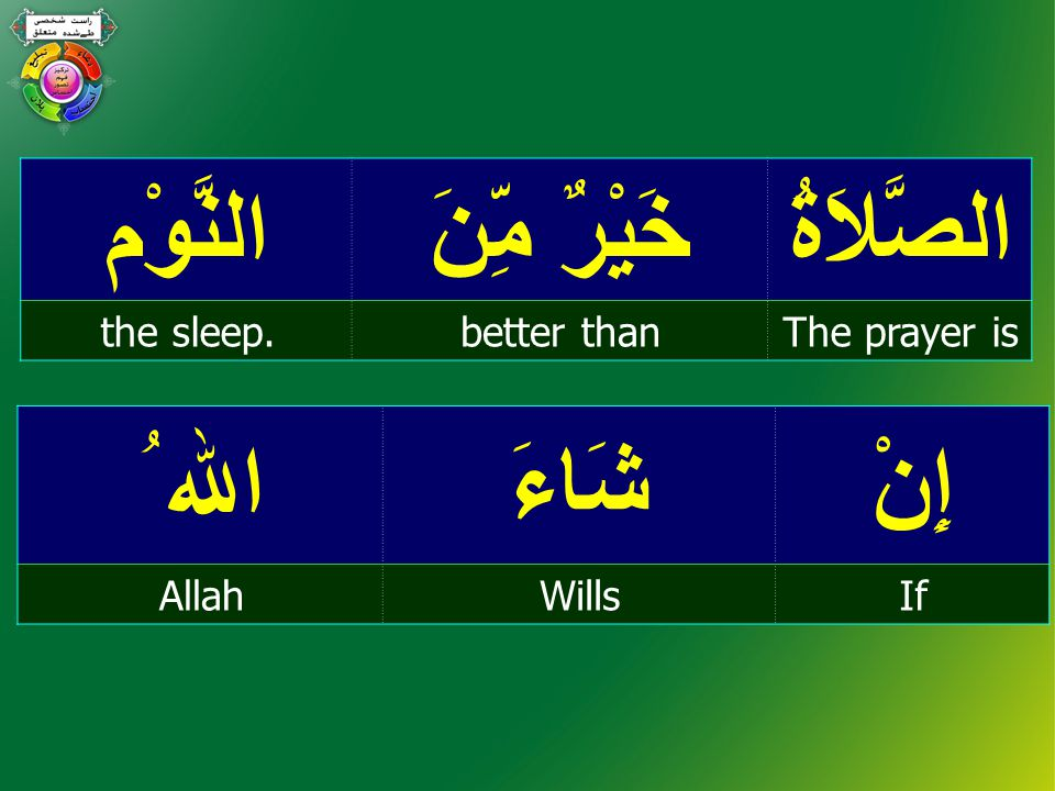 الصَّلاَةُ خَيْرٌ مِّنَ النَّوْم The prayer isbetter thanthe sleep. إِنْشَاءَ اﷲ ُ IfWillsAllah