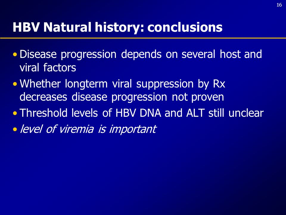 16 HBV Natural history: conclusions Disease progression depends on several host and viral factors Whether longterm viral suppression by Rx decreases d