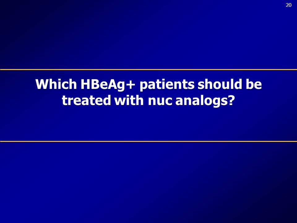 20 Which HBeAg+ patients should be treated with nuc analogs