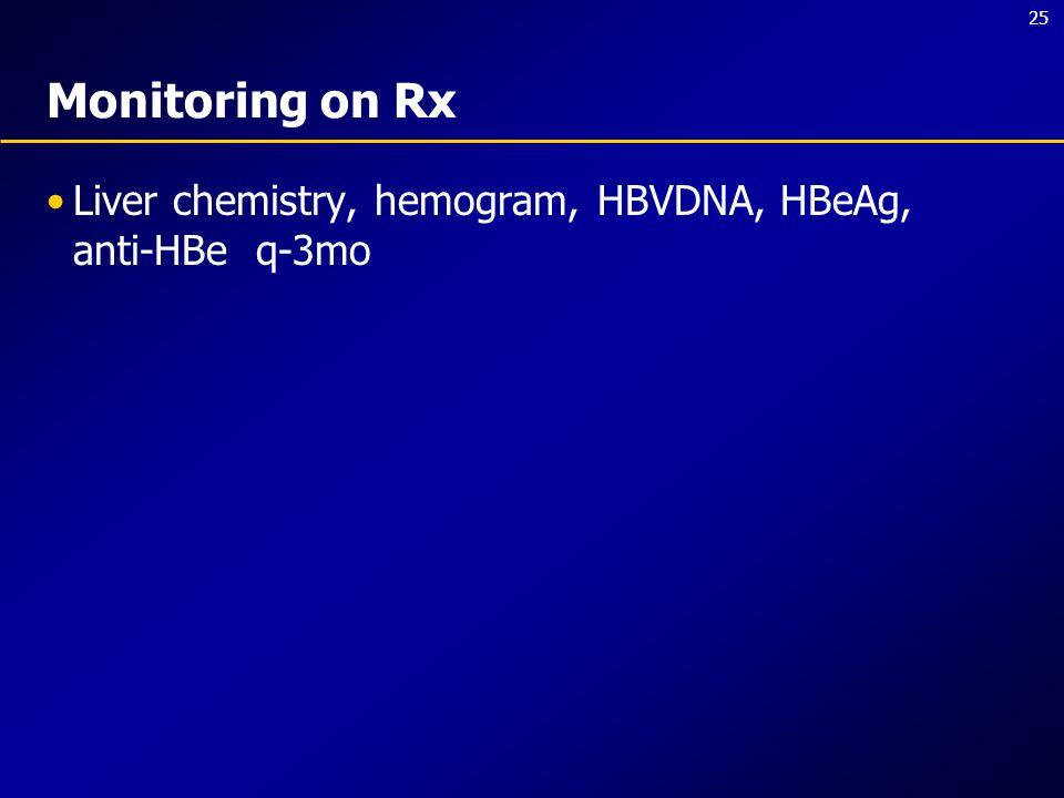 25 Monitoring on Rx Liver chemistry, hemogram, HBVDNA, HBeAg, anti-HBe q-3mo