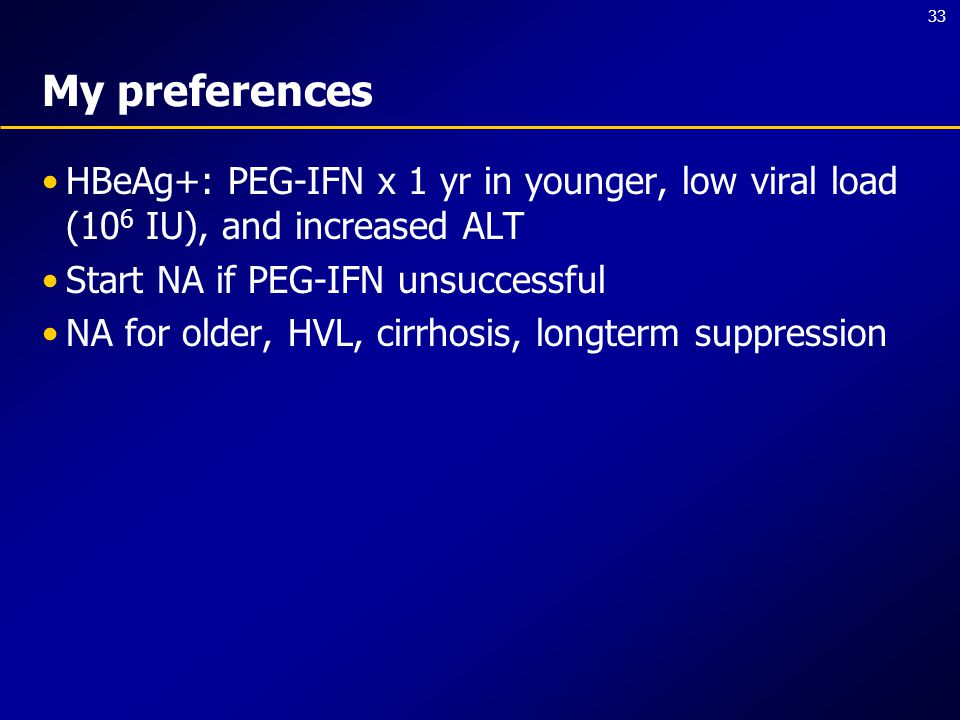 33 My preferences HBeAg+: PEG-IFN x 1 yr in younger, low viral load (10 6 IU), and increased ALT Start NA if PEG-IFN unsuccessful NA for older, HVL, c