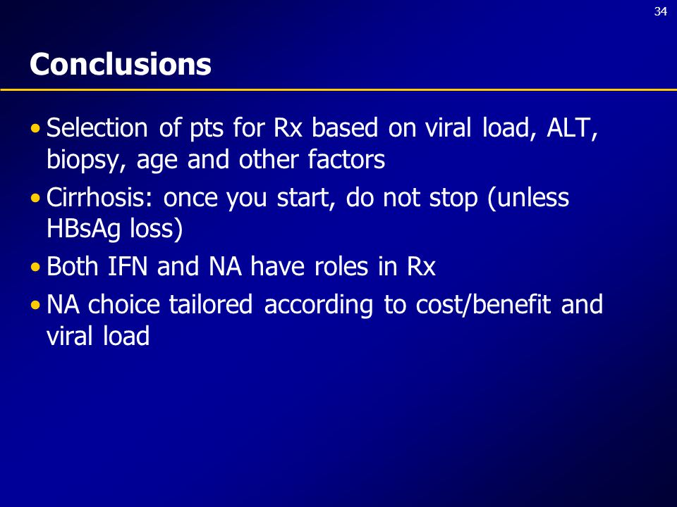 34 Conclusions Selection of pts for Rx based on viral load, ALT, biopsy, age and other factors Cirrhosis: once you start, do not stop (unless HBsAg loss) Both IFN and NA have roles in Rx NA choice tailored according to cost/benefit and viral load