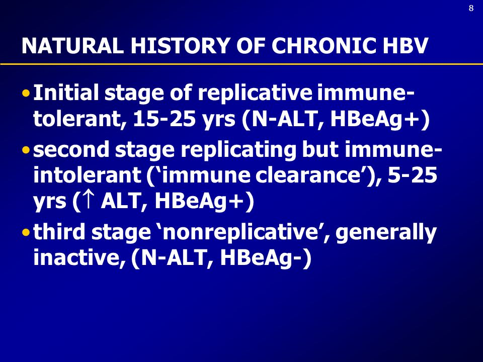 8 NATURAL HISTORY OF CHRONIC HBV Initial stage of replicative immune- tolerant, 15-25 yrs (N-ALT, HBeAg+) second stage replicating but immune- intolerant ('immune clearance'), 5-25 yrs (  ALT, HBeAg+) third stage 'nonreplicative', generally inactive, (N-ALT, HBeAg-)