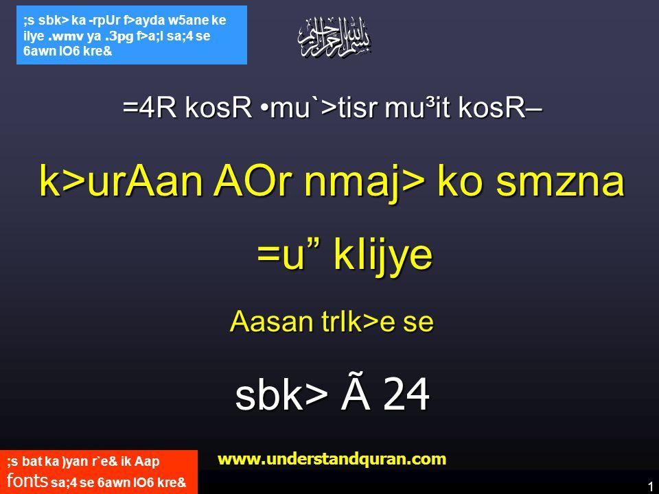 1 www.understandquran.com ;s bat ka )yan r`e& ik Aap fonts sa;4 se 6awn lO6 kre& ;s sbk> ka -rpUr f>ayda w5ane ke ilye.wmv ya.3pg f>a;l sa;4 se 6awn lO6 kre& =4R kosR mu`>tisr mu³it kosR– k>urAan AOr nmaj> ko smzna =u kIijye Aasan trIk>e se sbk> Ã 24 www.understandquran.com