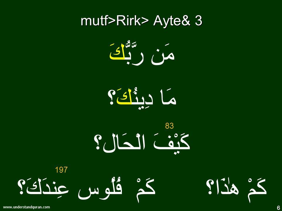 6 www.understandquran.com mutf>Rirk> Ayte& 3 مَن رَّبُّكَ مَا دِينُكَ؟ كَيْفَ الْحَال؟ كَمْ هٰذَا؟ كَمْ فُلُوس عِندَكَ؟ 83 197