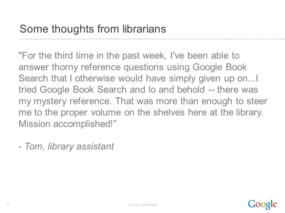 9 Google Confidential Some thoughts from librarians For the third time in the past week, I ve been able to answer thorny reference questions using Google Book Search that I otherwise would have simply given up on...I tried Google Book Search and lo and behold -- there was my mystery reference.